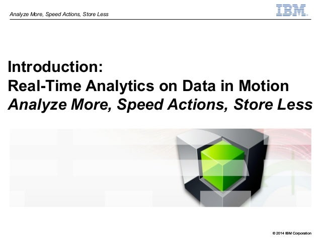 © 2014 IBM Corporation Analyze More, Speed Actions, Store Less © 2014 IBM Corporation Introduction: Real-Time Analytics on...