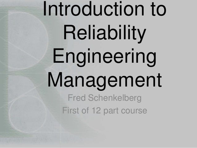 Introduction to  Reliability  Engineering  Management  Fred Schenkelberg  First of 12 part course