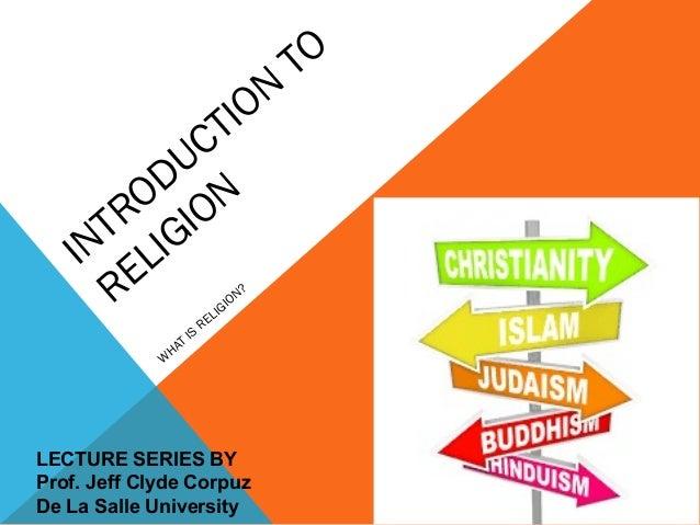 INTRODUCTION TO RELIGION W HAT IS RELIGION? LECTURE SERIES BY Prof. Jeff Clyde Corpuz De La Salle University