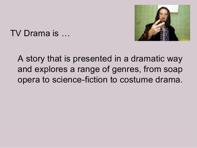 TV Drama is … A story that is presented in a dramatic way and explores a range of genres, from soap opera to science-ficti...