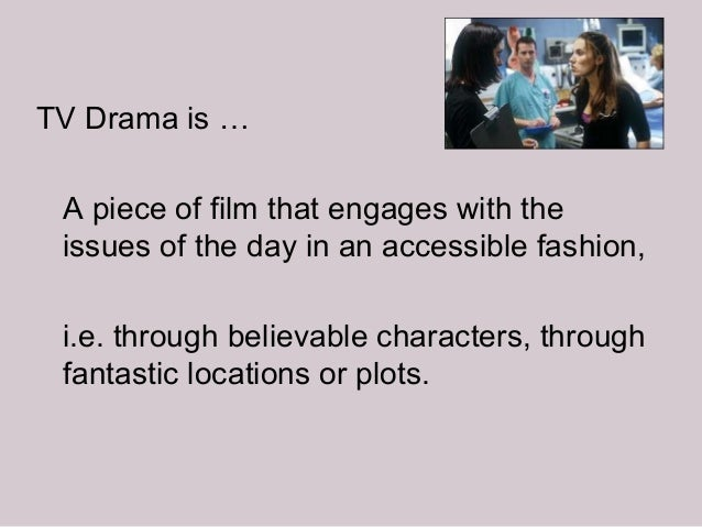 TV Drama is … A piece of film that engages with the issues of the day in an accessible fashion, i.e. through believable ch...