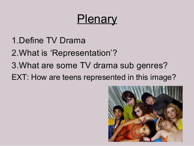 Plenary1.Define TV Drama2.What is 'Representation'?3.What are some TV drama sub genres?EXT: How are teens represented in t...