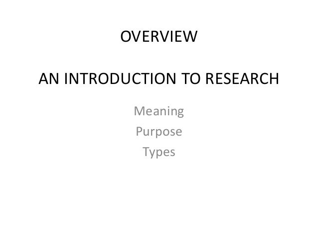 OVERVIEW AN INTRODUCTION TO RESEARCH Meaning Purpose Types