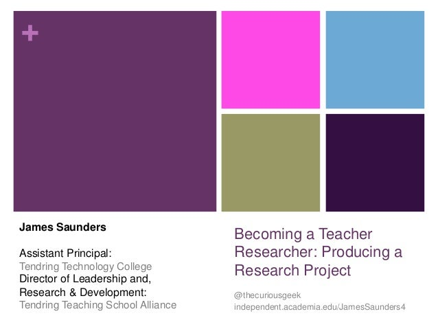 +  Becoming a Teacher  Researcher: Producing a  Research Project  @thecuriousgeek  independent.academia.edu/JamesSaunders4...