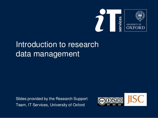 Introduction to research data management  Slides provided by the Research Support Team, IT Services, University of Oxford