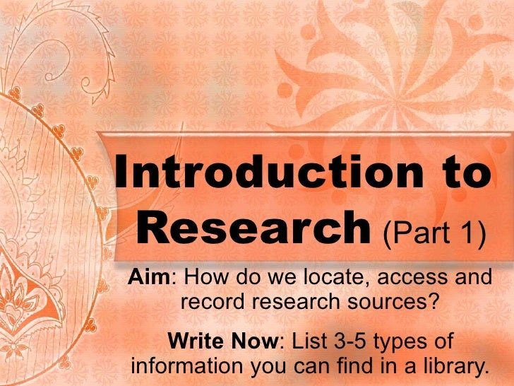 Introduction to  Research  (Part 1) Aim : How do we locate, access and record research sources? Write Now : List 3-5 types...