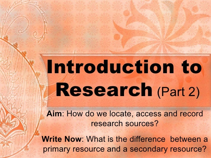 Introduction to  Research  (Part 2) Aim : How do we locate, access and record research sources? Write Now : What is the di...