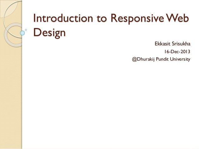 Introduction to Responsive Web Design Ekkasit Srisukha 16-Dec-2013 @Dhurakij Pundit University