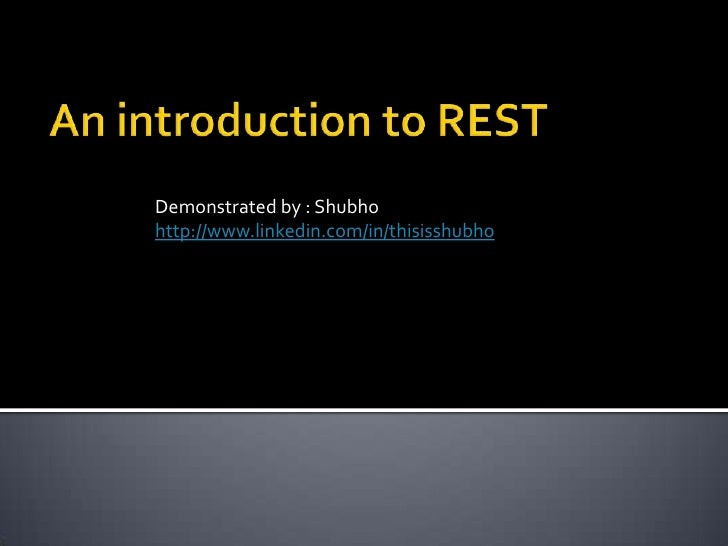 An introduction to REST<br />Demonstrated by : Shubho<br />http://www.linkedin.com/in/thisisshubho<br />