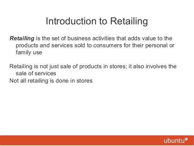Introduction to Retailing Retailing is the set of business activities that adds value to the products and services sold to...