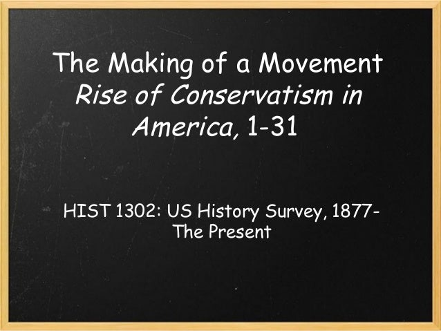 The Making of a Movement Rise of Conservatism in America, 1-31 HIST 1302: US History Survey, 1877- The Present