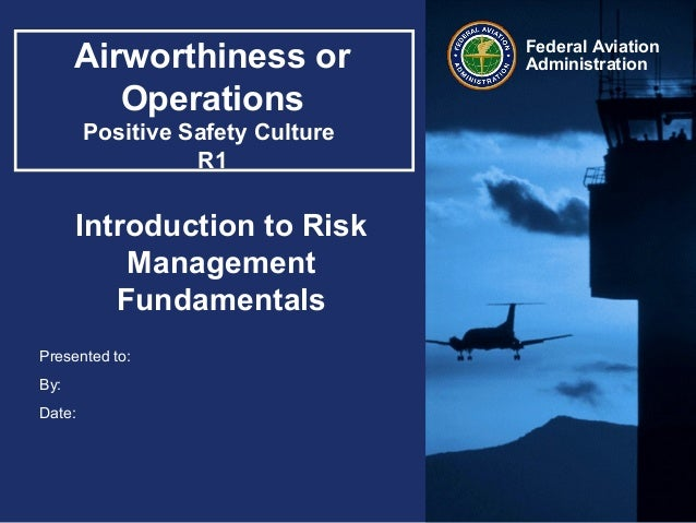 Presented to:By:Date:Federal AviationAdministrationAirworthiness orOperationsPositive Safety CultureR1Introduction to Risk...