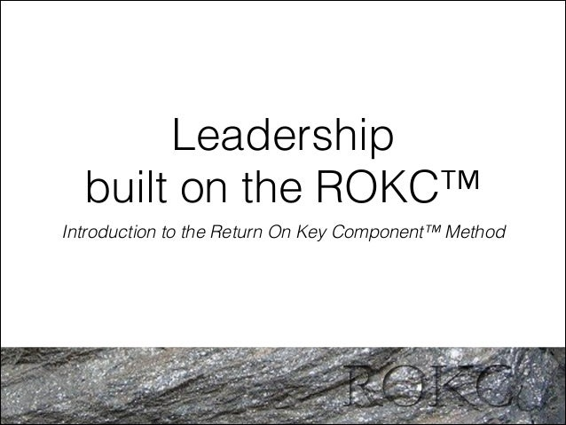 Leadership built on the ROKC™ Introduction to the Return On Key Component™ Method