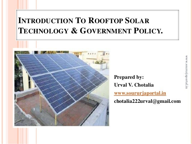 INTRODUCTION TO ROOFTOP SOLAR TECHNOLOGY & GOVERNMENT POLICY. Prepared by: Urval V. Chotalia www.soururjaportal.in chotali...