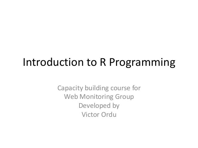 Introduction to R Programming Capacity building course for Web Monitoring Group Developed by Victor Ordu