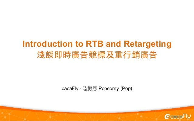Introduction to RTB and Retargeting 淺談即時廣告競標及重⾏行銷廣告 cacaFly - 陸振恩 Popcorny (Pop)