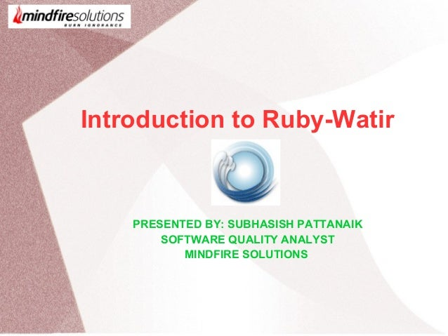 Introduction to Ruby-Watir PRESENTED BY: SUBHASISH PATTANAIK SOFTWARE QUALITY ANALYST MINDFIRE SOLUTIONS