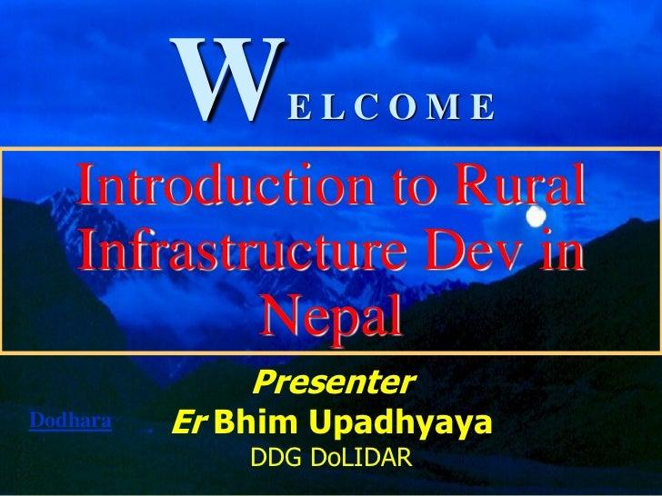W     E LC O M E   Introduction to Rural   Infrastructure Dev in           Nepal              PresenterDodhara   Er Bhim U...