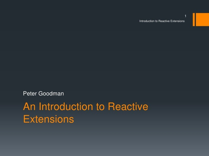 1                         Introduction to Reactive ExtensionsPeter GoodmanAn Introduction to ReactiveExtensions