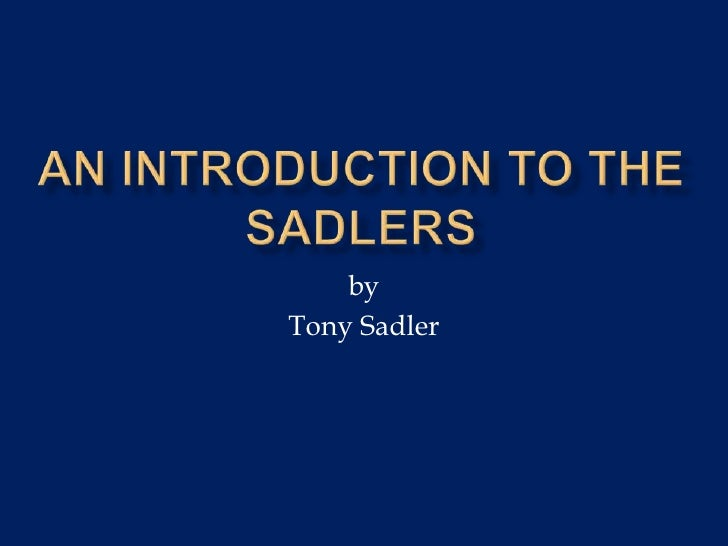 An introduction to the sadlers<br />by<br />Tony Sadler<br />