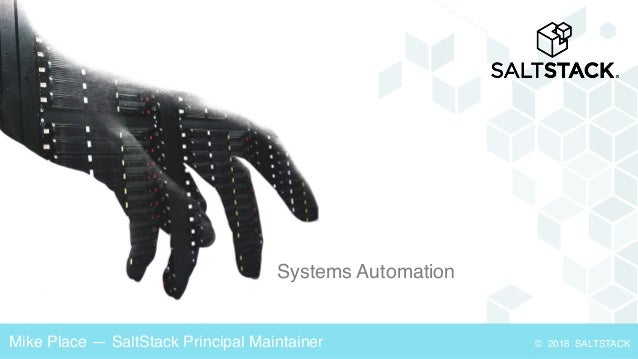 Systems Automation © 2018 SALTSTACKMike Place — SaltStack Principal Maintainer