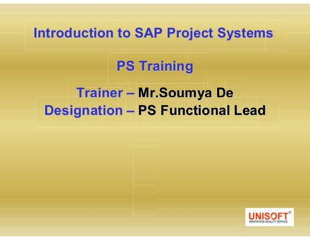 Introduction to SAP Project Systems PS Training Trainer Mr.Soumya De Designation PS Functional Lead