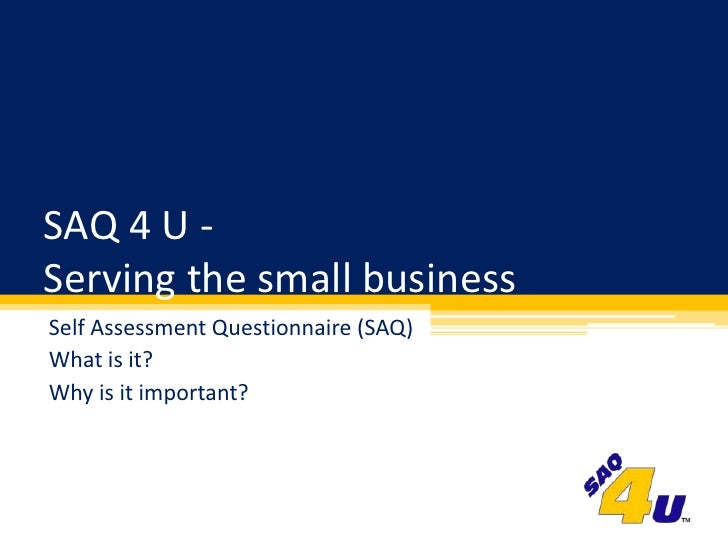 SAQ 4 U - Serving the small business<br />Self Assessment Questionnaire (SAQ)<br />What is it?<br />Why is it important?<b...