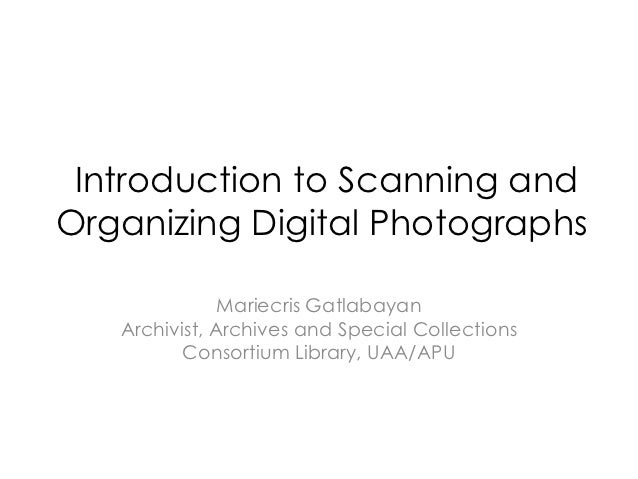 Introduction to Scanning andOrganizing Digital Photographs               Mariecris Gatlabayan   Archivist, Archives and Sp...
