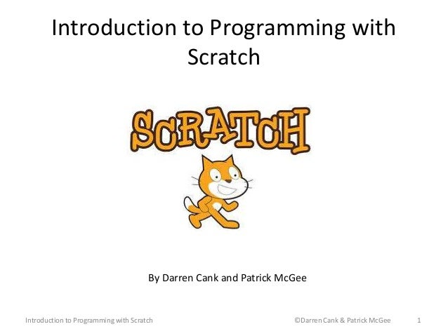 Introduction to Programming with  Scratch  By Darren Cank and Patrick McGee  Introduction to Programming with Scratch ©Dar...