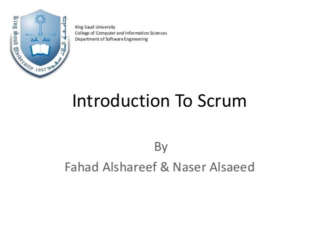 Introduction To Scrum By Fahad Alshareef & Naser Alsaeed King Saud University College of Computer and Information Sciences...