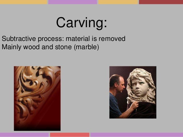 Carving: Subtractive process: material is removed Mainly wood and stone (marble)