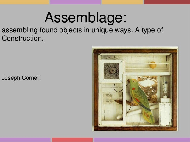 Assemblage: assembling found objects in unique ways. A type of Construction.  Joseph Cornell