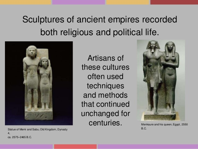 Sculptures of ancient empires recorded both religious and political life. Artisans of these cultures often used techniques...