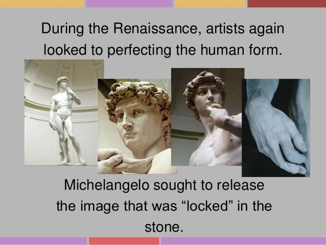 During the Renaissance, artists again looked to perfecting the human form.  Michelangelo sought to release the image that ...
