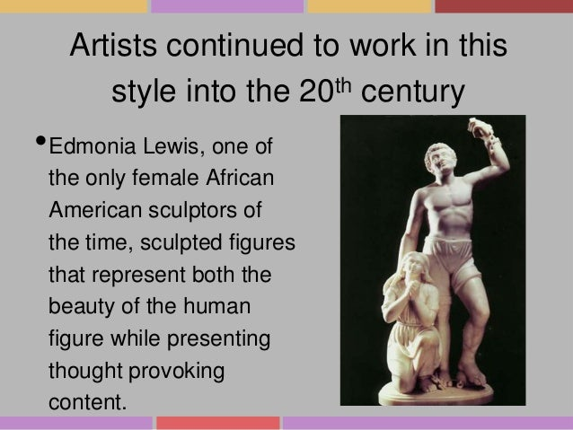Artists continued to work in this style into the 20th century  •Edmonia Lewis, one of the only female African American scu...