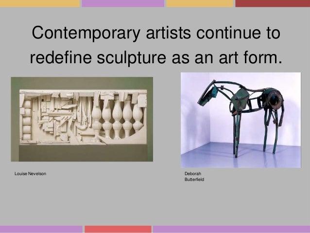 Contemporary artists continue to redefine sculpture as an art form.  Louise Nevelson  Deborah Butterfield