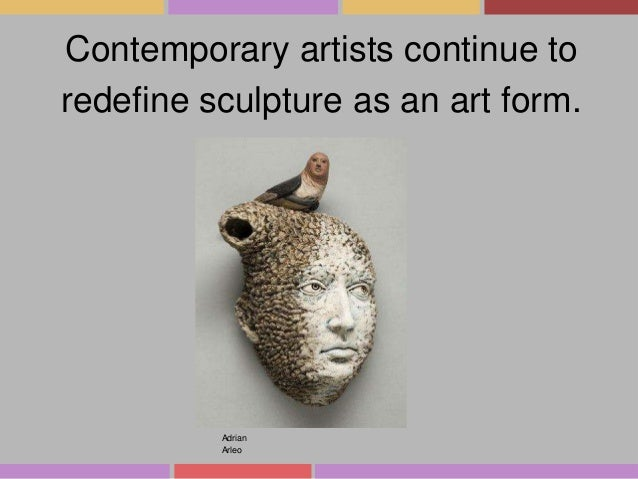 Contemporary artists continue to redefine sculpture as an art form.  Adrian Arleo