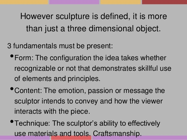 However sculpture is defined, it is more than just a three dimensional object. 3 fundamentals must be present:  •Form: The...