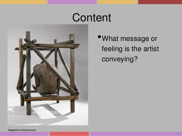 Content  •What message or feeling is the artist conveying?  Magdalena Abakanowicz