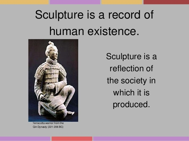Sculpture is a record of human existence. Sculpture is a reflection of the society in which it is produced. Terracotta war...
