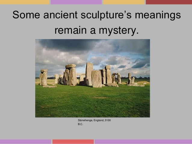 Some ancient sculpture's meanings remain a mystery.  Stonehenge, England, 3100 B.C.