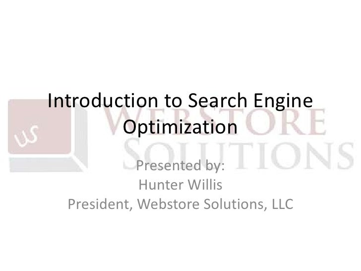 Introduction to Search Engine Optimization<br />Presented by:Hunter WillisPresident, Webstore Solutions, LLC<br />