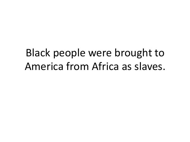 Black people were brought to America from Africa as slaves.