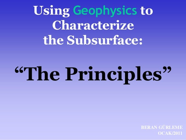 "Using Geophysics to  Characterize  the Subsurface:  ""The Principles""  BERAN GÜRLEME  OCAK/2011"
