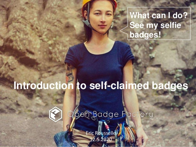 Introduction to self-claimed badges Eric Rousselle 12.5.2020 What can I do? See my selfie badges!