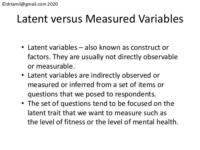 ©drtamil@gmail.com 2020 Latent versus Measured Variables • Latent variables – also known as construct or factors. They are...