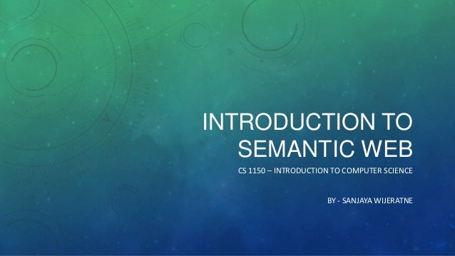 INTRODUCTION TO SEMANTIC WEB CS 1150 – INTRODUCTION TO COMPUTER SCIENCE BY - SANJAYA WIJERATNE