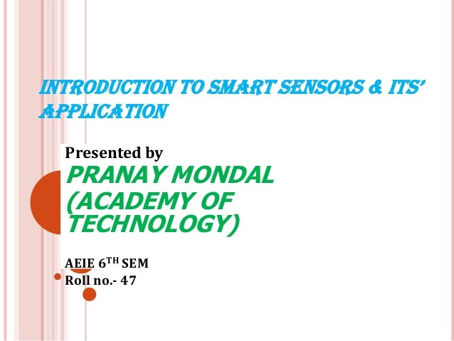 INTRODUCTION TO SMART SENSORS & ITS' APPLICATION Presented by  PRANAY MONDAL (ACADEMY OF TECHNOLOGY) AEIE 6TH SEM Roll no....