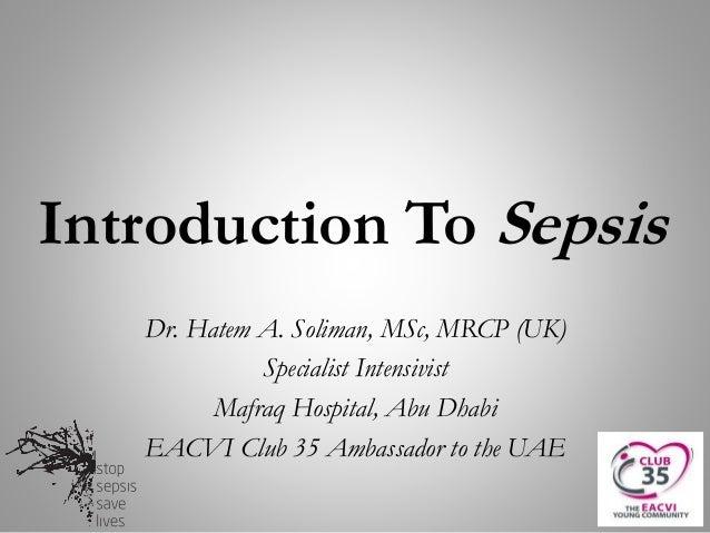 Introduction To Sepsis Dr. Hatem A. Soliman, MSc, MRCP (UK) Specialist Intensivist Mafraq Hospital, Abu Dhabi EACVI Club 3...