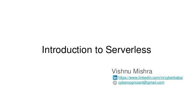 Introduction to Serverless Vishnu Mishra https://www.linkedin.com/in/cyberbaba/ cybercognizant@gmail.com